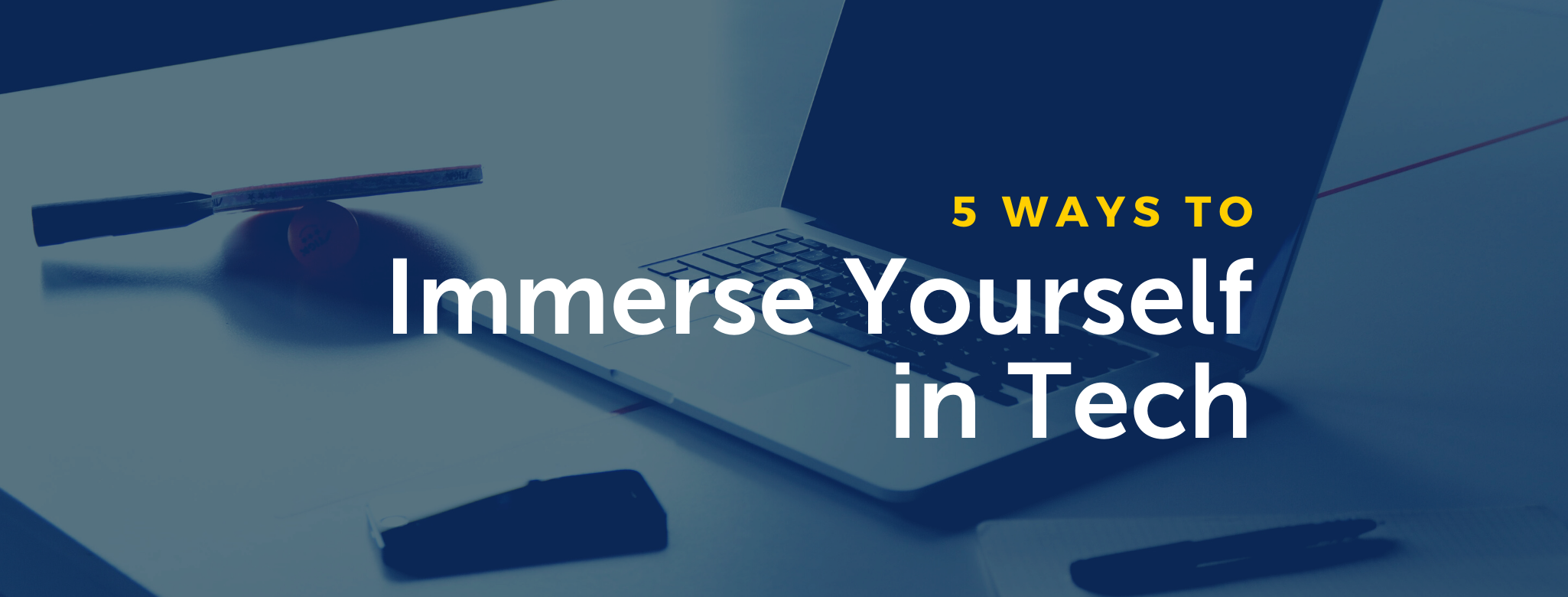 5 Ways to Immerse Yourself in Tech